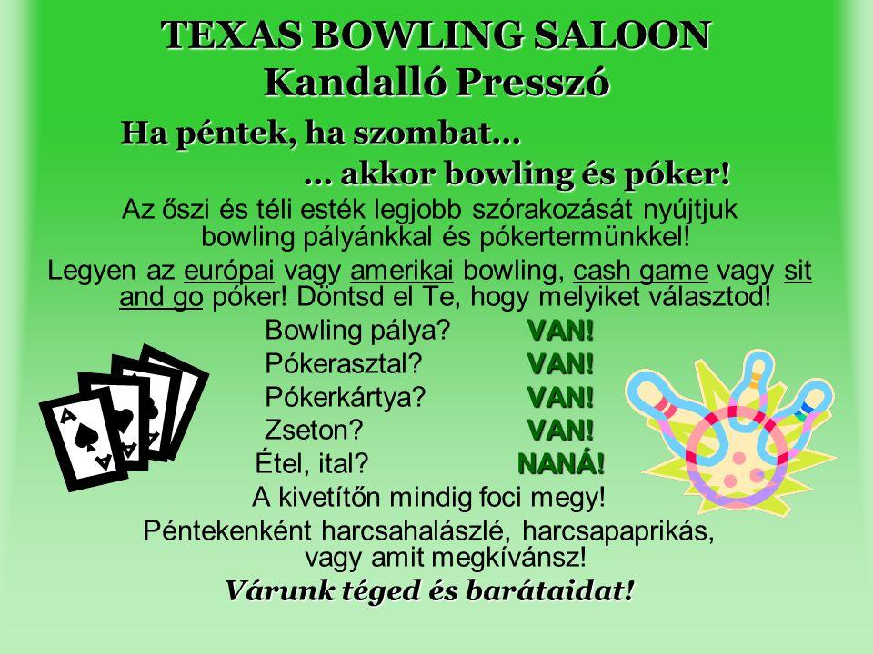 TEXAS BOWLING SALOON Kandalló Presszó Ha péntek, ha szombat… … akkor bowling és póker! Az őszi és téli esték legjobb szórakozását nyújtjuk bowling pál