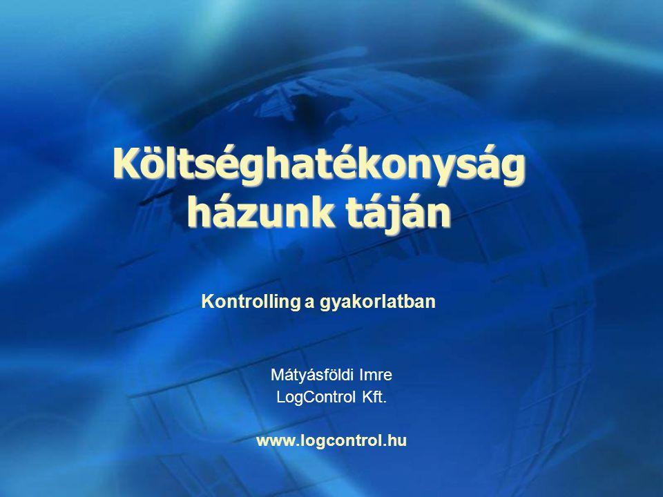 Költséghatékonyság házunk táján Mátyásföldi Imre LogControl Kft. www.logcontrol.hu Kontrolling a gyakorlatban