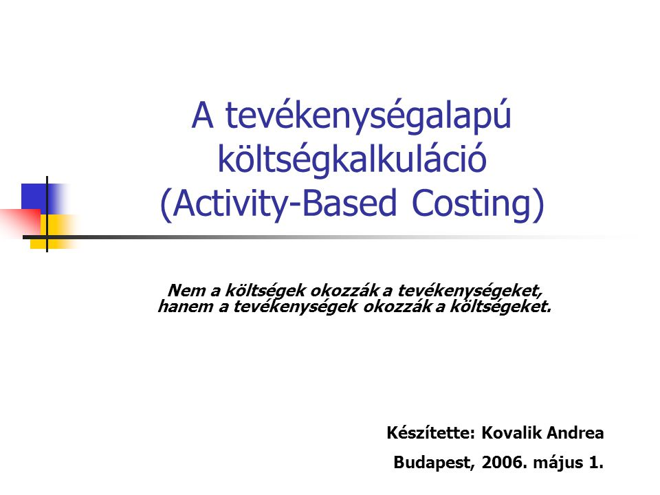A tevékenységalapú költségkalkuláció (Activity-Based Costing) Nem a költségek okozzák a tevékenységeket, hanem a tevékenységek okozzák a költségeket.