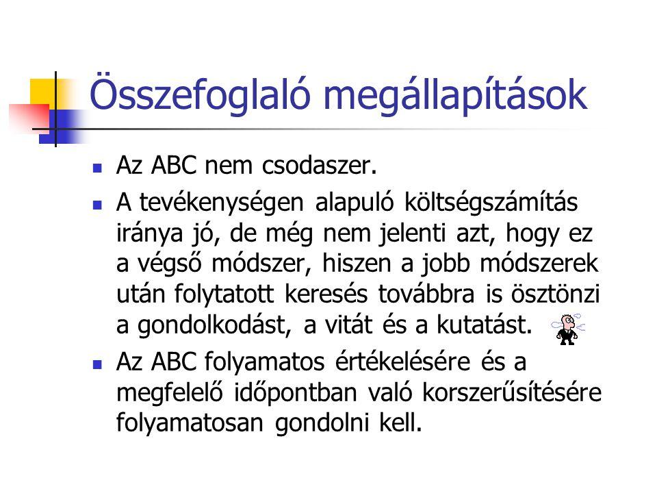 Összefoglaló megállapítások Az ABC nem csodaszer. A tevékenységen alapuló költségszámítás iránya jó, de még nem jelenti azt, hogy ez a végső módszer,