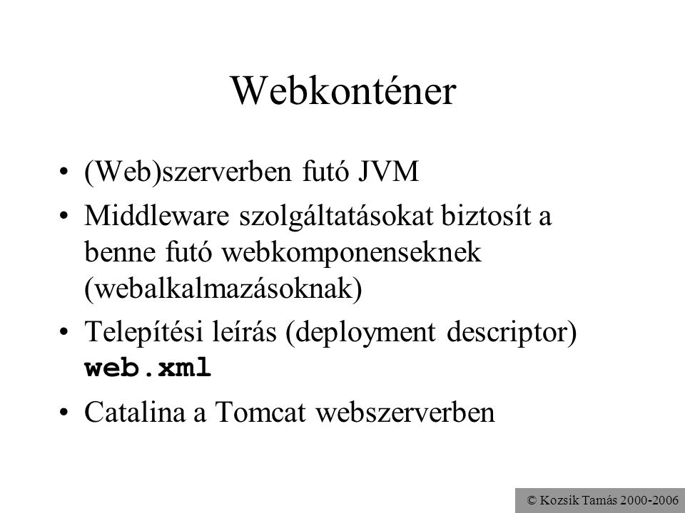 © Kozsik Tamás 2000-2006 Webkonténer (Web)szerverben futó JVM Middleware szolgáltatásokat biztosít a benne futó webkomponenseknek (webalkalmazásoknak) Telepítési leírás (deployment descriptor) web.xml Catalina a Tomcat webszerverben