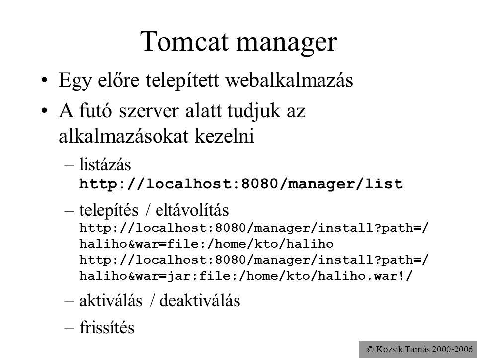 © Kozsik Tamás 2000-2006 Tomcat manager Egy előre telepített webalkalmazás A futó szerver alatt tudjuk az alkalmazásokat kezelni –listázás http://localhost:8080/manager/list –telepítés / eltávolítás http://localhost:8080/manager/install path=/ haliho&war=file:/home/kto/haliho http://localhost:8080/manager/install path=/ haliho&war=jar:file:/home/kto/haliho.war!/ –aktiválás / deaktiválás –frissítés