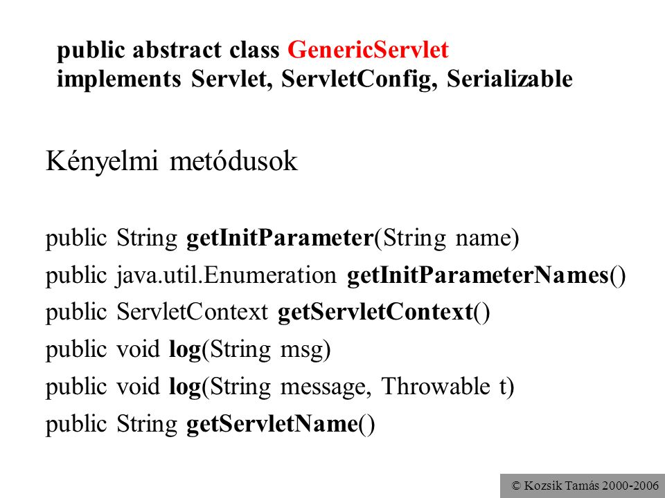 © Kozsik Tamás 2000-2006 public abstract class GenericServlet implements Servlet, ServletConfig, Serializable Kényelmi metódusok public String getInitParameter(String name) public java.util.Enumeration getInitParameterNames() public ServletContext getServletContext() public void log(String msg) public void log(String message, Throwable t) public String getServletName()