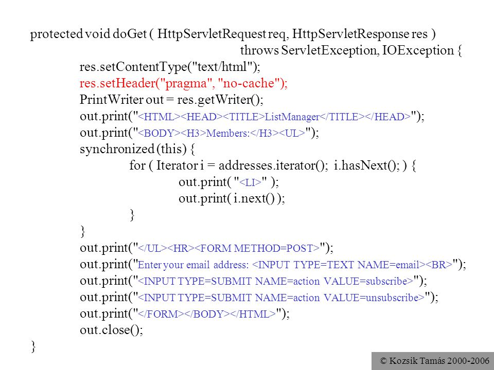 © Kozsik Tamás 2000-2006 protected void doGet ( HttpServletRequest req, HttpServletResponse res ) throws ServletException, IOException { res.setContentType( text/html ); res.setHeader( pragma , no-cache ); PrintWriter out = res.getWriter(); out.print( ListManager ); out.print( Members: ); synchronized (this) { for ( Iterator i = addresses.iterator(); i.hasNext(); ) { out.print( ); out.print( i.next() ); } out.print( ); out.print( Enter your email address: ); out.print( ); out.close(); }