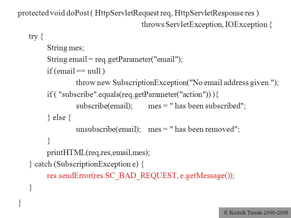 © Kozsik Tamás 2000-2006 protected void doPost ( HttpServletRequest req, HttpServletResponse res ) throws ServletException, IOException { try { String mes; String email = req.getParameter( email ); if (email == null ) throw new SubscriptionException( No email address given. ); if ( subscribe .equals(req.getParameter( action )) ){ subscribe(email); mes = has been subscribed ; } else { unsubscribe(email); mes = has been removed ; } printHTML(req,res,email,mes); } catch (SubscriptionException e) { res.sendError(res.SC_BAD_REQUEST, e.getMessage()); }