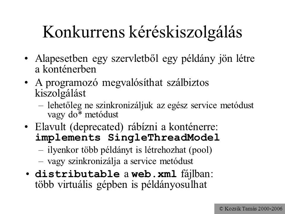 © Kozsik Tamás 2000-2006 Konkurrens kéréskiszolgálás Alapesetben egy szervletből egy példány jön létre a konténerben A programozó megvalósíthat szálbiztos kiszolgálást –lehetőleg ne szinkronizáljuk az egész service metódust vagy do* metódust Elavult (deprecated) rábízni a konténerre: implements SingleThreadModel –ilyenkor több példányt is létrehozhat (pool) –vagy szinkronizálja a service metódust distributable a web.xml fájlban: több virtuális gépben is példányosulhat
