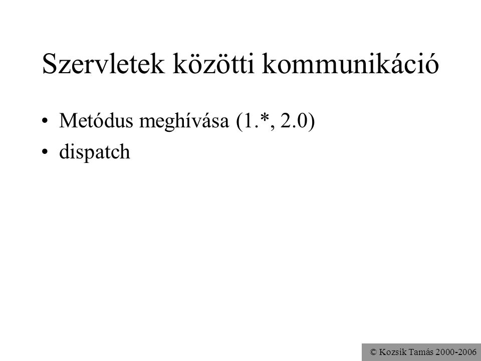 © Kozsik Tamás 2000-2006 Szervletek közötti kommunikáció Metódus meghívása (1.*, 2.0) dispatch