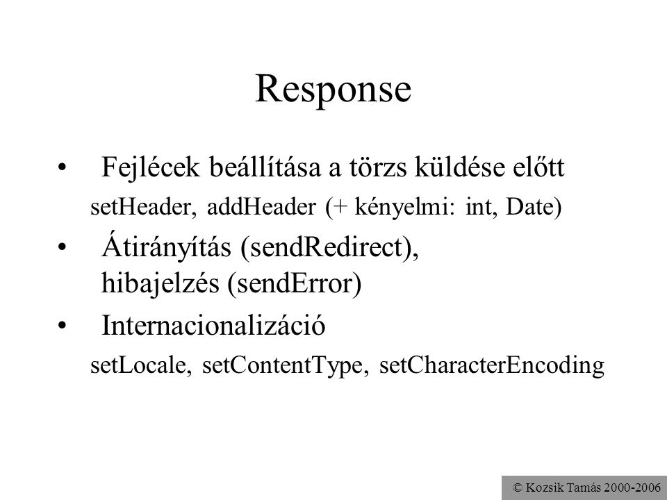 © Kozsik Tamás 2000-2006 Response Fejlécek beállítása a törzs küldése előtt setHeader, addHeader (+ kényelmi: int, Date) Átirányítás (sendRedirect), hibajelzés (sendError) Internacionalizáció setLocale, setContentType, setCharacterEncoding