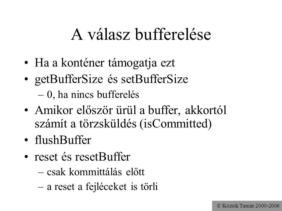© Kozsik Tamás 2000-2006 A válasz bufferelése Ha a konténer támogatja ezt getBufferSize és setBufferSize –0, ha nincs bufferelés Amikor először ürül a buffer, akkortól számít a törzsküldés (isCommitted) flushBuffer reset és resetBuffer –csak kommittálás előtt –a reset a fejléceket is törli