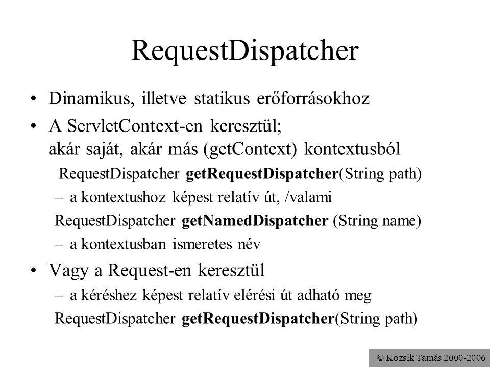 © Kozsik Tamás 2000-2006 RequestDispatcher Dinamikus, illetve statikus erőforrásokhoz A ServletContext-en keresztül; akár saját, akár más (getContext) kontextusból RequestDispatcher getRequestDispatcher(String path) –a kontextushoz képest relatív út, /valami RequestDispatcher getNamedDispatcher (String name) –a kontextusban ismeretes név Vagy a Request-en keresztül –a kéréshez képest relatív elérési út adható meg RequestDispatcher getRequestDispatcher(String path)