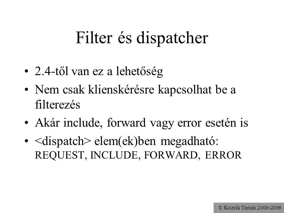 © Kozsik Tamás 2000-2006 Filter és dispatcher 2.4-től van ez a lehetőség Nem csak klienskérésre kapcsolhat be a filterezés Akár include, forward vagy error esetén is elem(ek)ben megadható: REQUEST, INCLUDE, FORWARD, ERROR