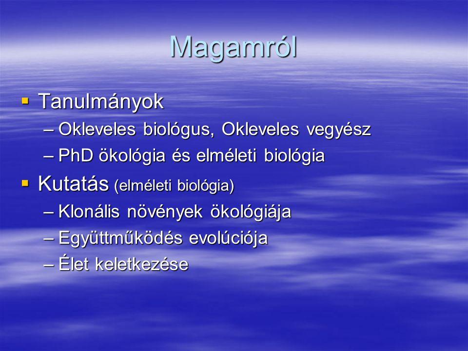 Magamról  Tanulmányok –Okleveles biológus, Okleveles vegyész –PhD ökológia és elméleti biológia  Kutatás (elméleti biológia) –Klonális növények ökol