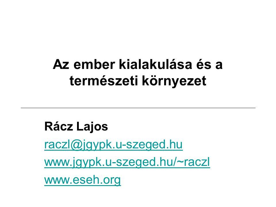 Az ember kialakulása és a természeti környezet Rácz Lajos raczl@jgypk.u-szeged.hu www.jgypk.u-szeged.hu/~raczl www.eseh.org