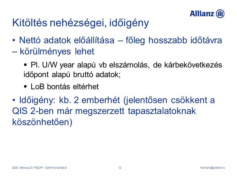 malicsko@allianz.hu2008. Március 20. PSZAF – QIS4 Konzultáció12 Kitöltés nehézségei, időigény Nettó adatok előállítása – főleg hosszabb időtávra – kör