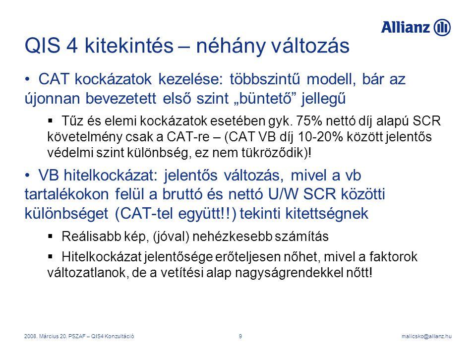 malicsko@allianz.hu2008. Március 20. PSZAF – QIS4 Konzultáció9 QIS 4 kitekintés – néhány változás CAT kockázatok kezelése: többszintű modell, bár az ú