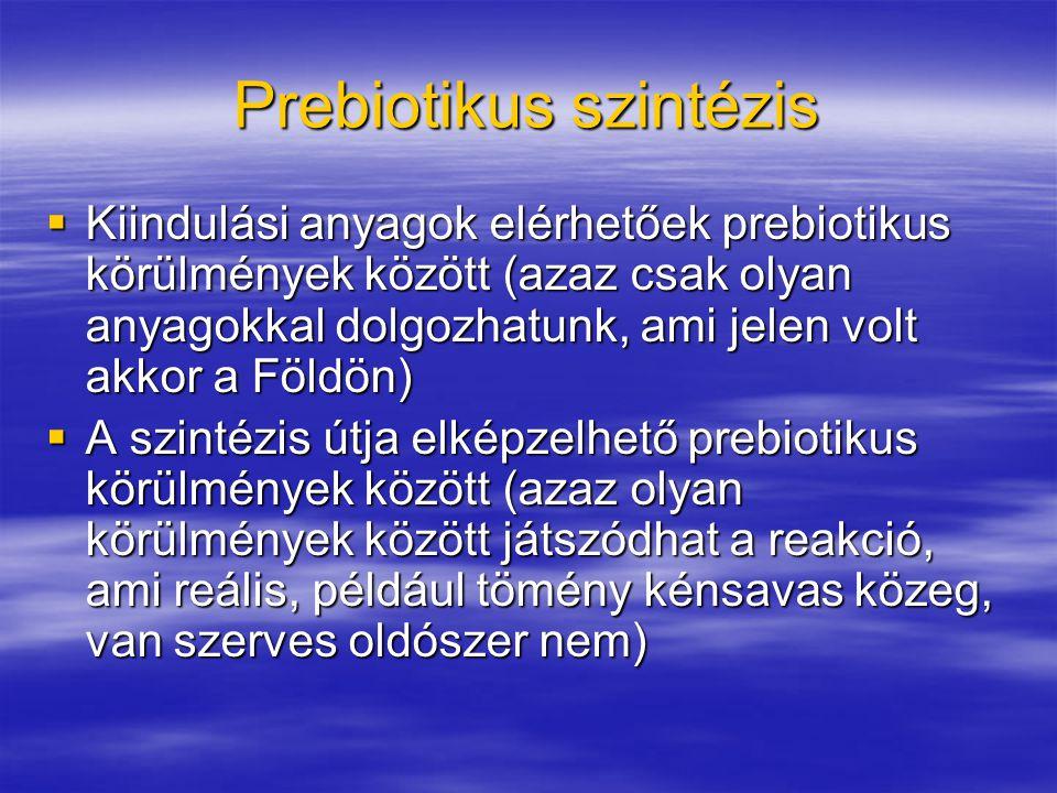 Prebiotikus szintézis  Kiindulási anyagok elérhetőek prebiotikus körülmények között (azaz csak olyan anyagokkal dolgozhatunk, ami jelen volt akkor a