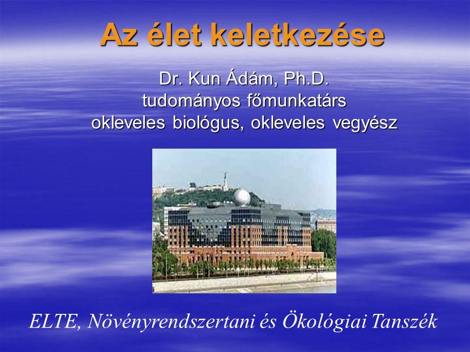 Az élet keletkezése Dr. Kun Ádám, Ph.D. tudományos főmunkatárs okleveles biológus, okleveles vegyész ELTE, Növényrendszertani és Ökológiai Tanszék