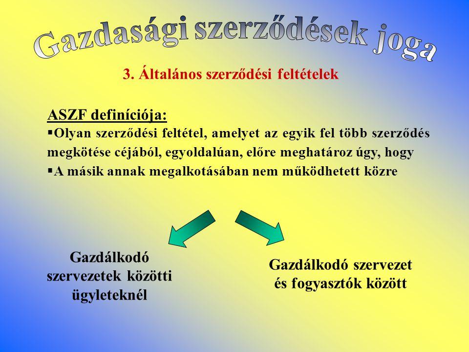 3. Általános szerződési feltételek Gazdálkodó szervezetek közötti ügyleteknél Gazdálkodó szervezet és fogyasztók között ASZF definíciója: OOlyan sze