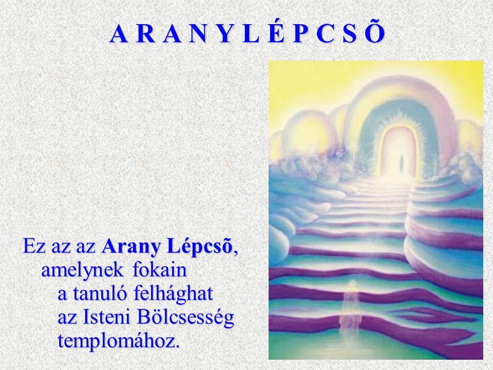 A R A N Y L É P C S Õ Ez az az Arany Lépcsõ, amelynek fokain a tanuló felhághat az Isteni Bölcsesség templomához.