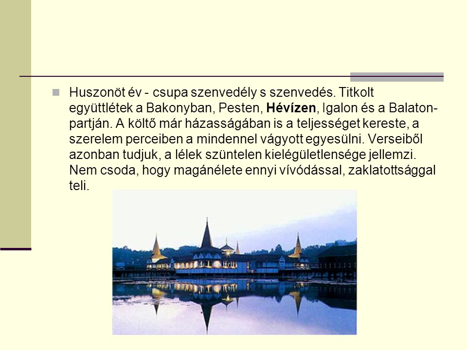 Huszonöt év - csupa szenvedély s szenvedés. Titkolt együttlétek a Bakonyban, Pesten, Hévízen, Igalon és a Balaton- partján. A költő már házasságában i