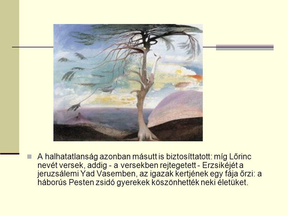 A halhatatlanság azonban másutt is biztosíttatott: míg Lőrinc nevét versek, addig - a versekben rejtegetett - Erzsikéjét a jeruzsálemi Yad Vasemben, a