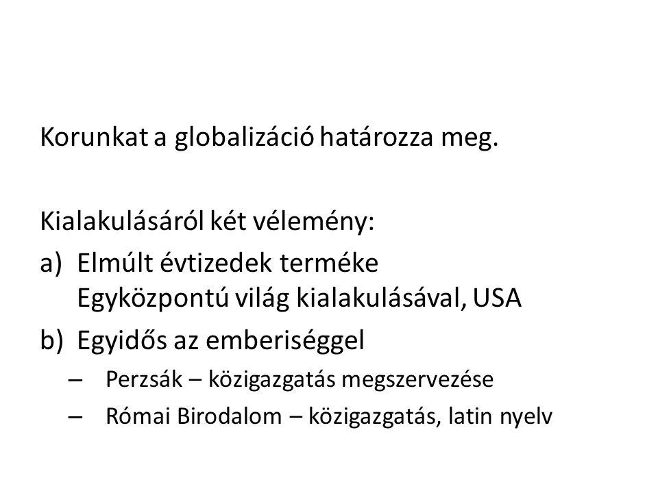 Korunkat a globalizáció határozza meg. Kialakulásáról két vélemény: a)Elmúlt évtizedek terméke Egyközpontú világ kialakulásával, USA b)Egyidős az embe