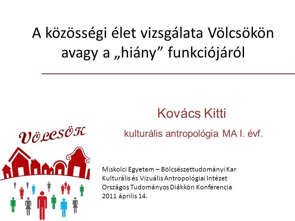 """A közösségi élet vizsgálata Völcsökön avagy a """"hiány"""" funkciójáról Kovács Kitti kulturális antropológia MA I. évf. Miskolci Egyetem – Bölcsészettudomá"""
