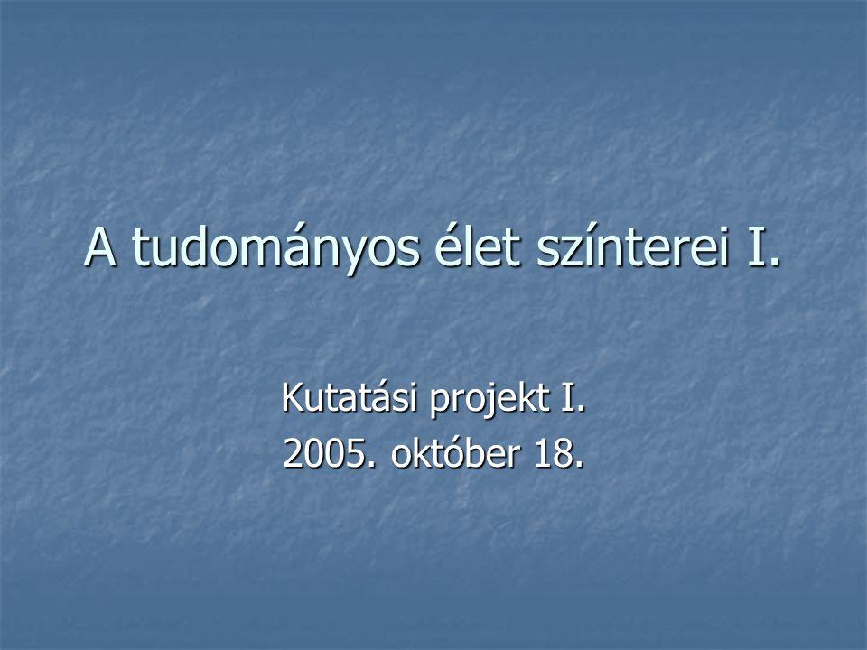A tudományos élet színterei I. Kutatási projekt I. 2005. október 18.