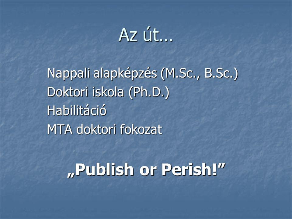 """Az út… Nappali alapképzés (M.Sc., B.Sc.) Doktori iskola (Ph.D.) Habilitáció MTA doktori fokozat """"Publish or Perish!"""