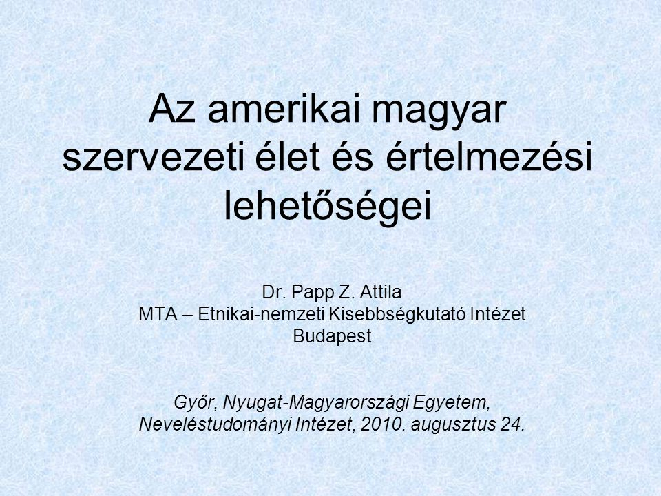 Az amerikai magyar szervezeti élet és értelmezési lehetőségei Dr. Papp Z. Attila MTA – Etnikai-nemzeti Kisebbségkutató Intézet Budapest Győr, Nyugat-M