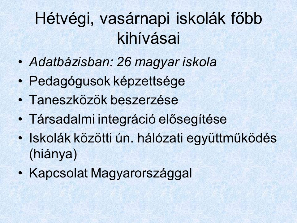 Hétvégi, vasárnapi iskolák főbb kihívásai Adatbázisban: 26 magyar iskola Pedagógusok képzettsége Taneszközök beszerzése Társadalmi integráció elősegítése Iskolák közötti ún.