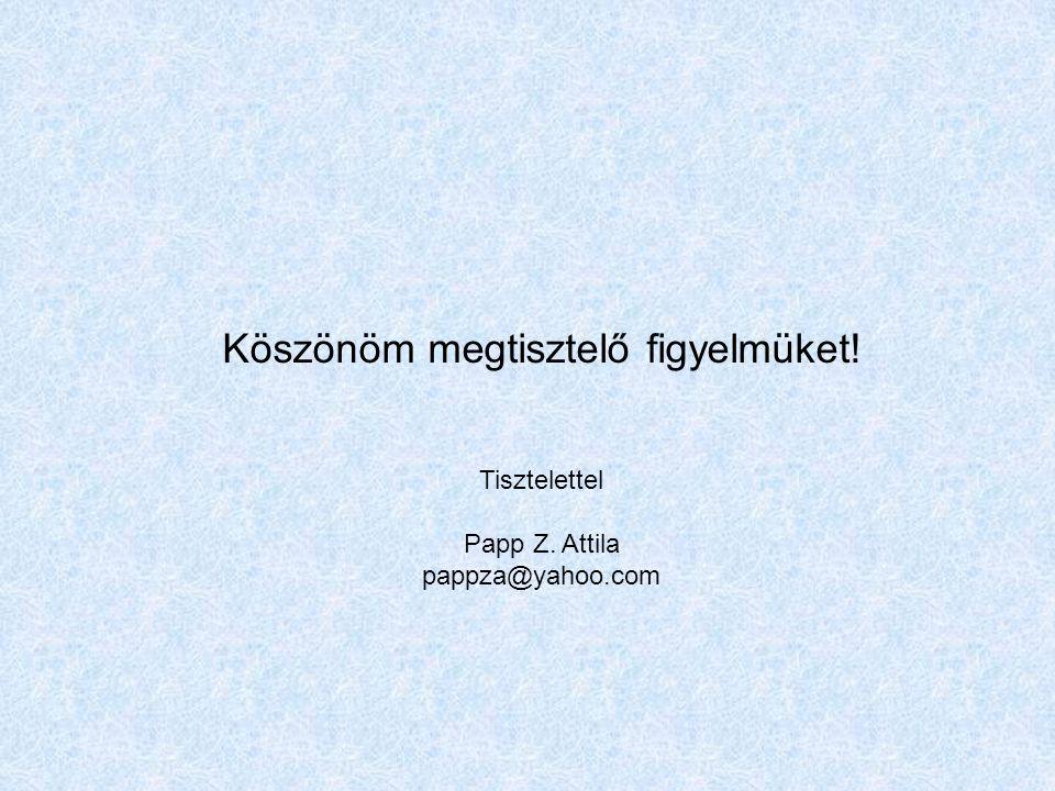 Köszönöm megtisztelő figyelmüket! Tisztelettel Papp Z. Attila pappza@yahoo.com