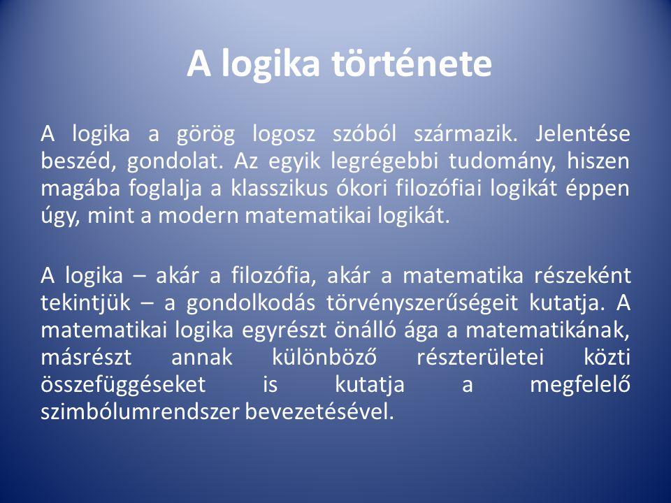 A logika története A logika a görög logosz szóból származik. Jelentése beszéd, gondolat. Az egyik legrégebbi tudomány, hiszen magába foglalja a klassz