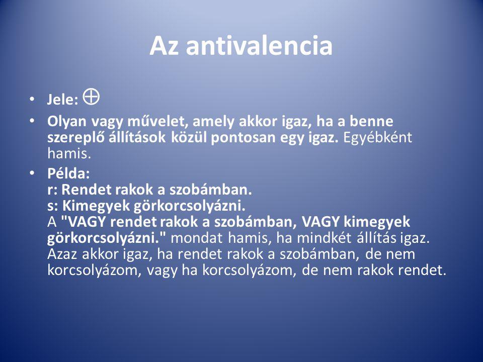 Az antivalencia Jele:  Olyan vagy művelet, amely akkor igaz, ha a benne szereplő állítások közül pontosan egy igaz. Egyébként hamis. Példa: r: Rendet