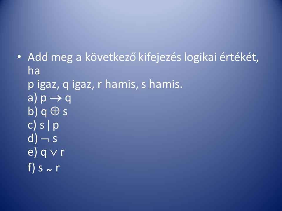 Add meg a következő kifejezés logikai értékét, ha p igaz, q igaz, r hamis, s hamis. a) p  q b) q  s c) s  p d)  s e) q  r f) s ~ r