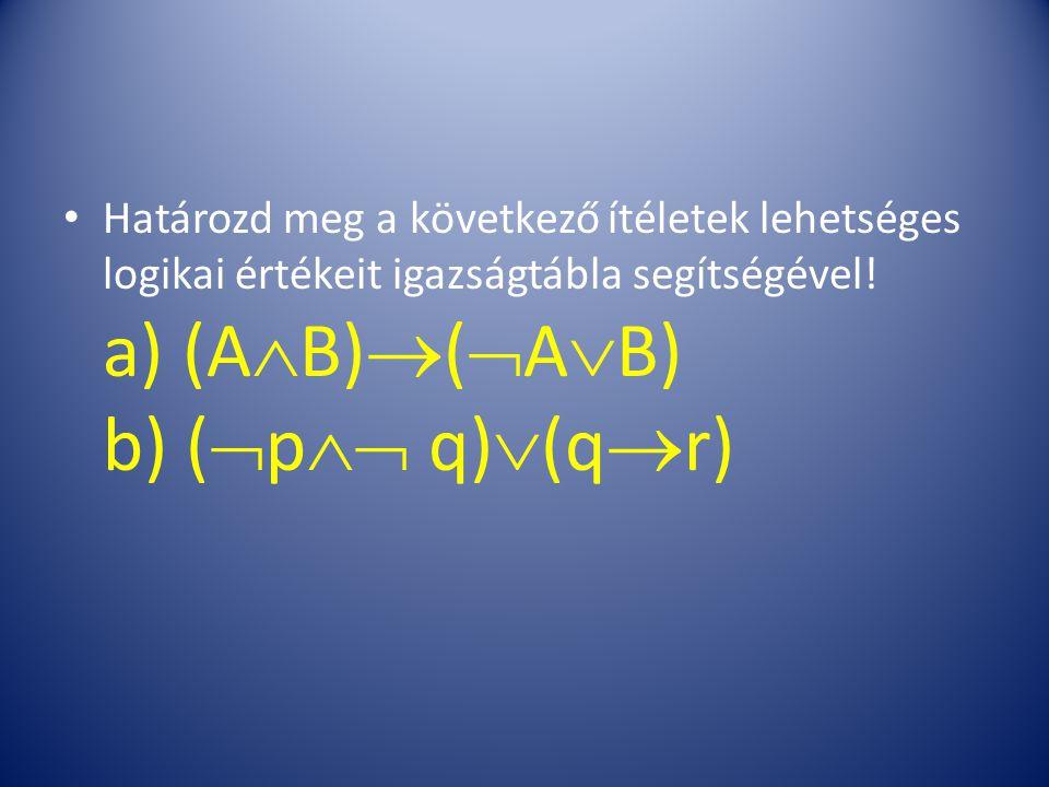 Határozd meg a következő ítéletek lehetséges logikai értékeit igazságtábla segítségével! a) (A  B)  (  A  B) b) (  p  q)  (q  r)