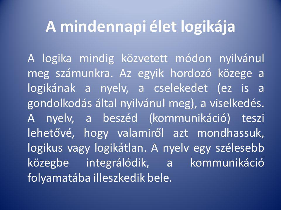 A mindennapi élet logikája A logika mindig közvetett módon nyilvánul meg számunkra. Az egyik hordozó közege a logikának a nyelv, a cselekedet (ez is a