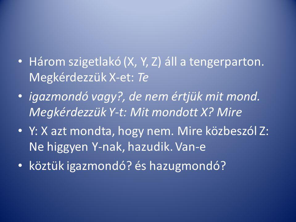 Három szigetlakó (X, Y, Z) áll a tengerparton. Megkérdezzük X-et: Te igazmondó vagy?, de nem értjük mit mond. Megkérdezzük Y-t: Mit mondott X? Mire Y: