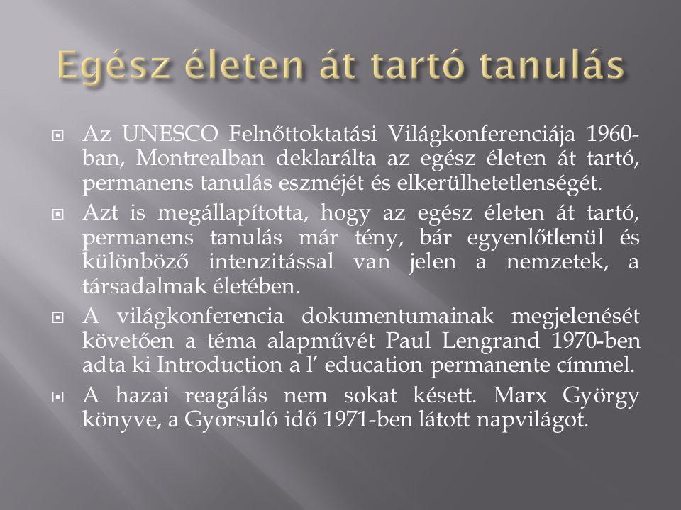 Az UNESCO Felnőttoktatási Világkonferenciája 1960- ban, Montrealban deklarálta az egész életen át tartó, permanens tanulás eszméjét és elkerülhetetlenségét.