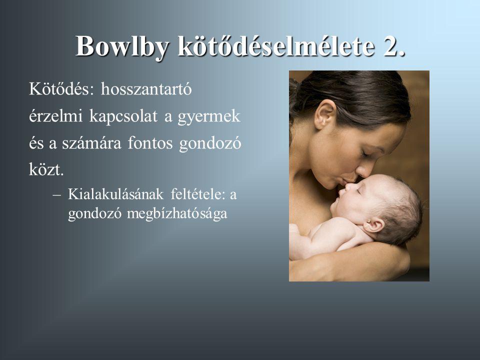 Bowlby kötődéselmélete 2. Kötődés: hosszantartó érzelmi kapcsolat a gyermek és a számára fontos gondozó közt. –Kialakulásának feltétele: a gondozó meg
