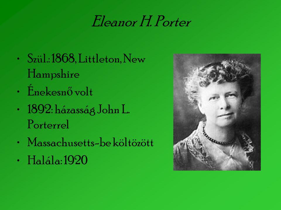 Eleanor H. Porter Szül.: 1868, Littleton, New Hampshire Énekesn ő volt 1892: házasság John L. Porterrel Massachusetts-be költözött Halála: 1920