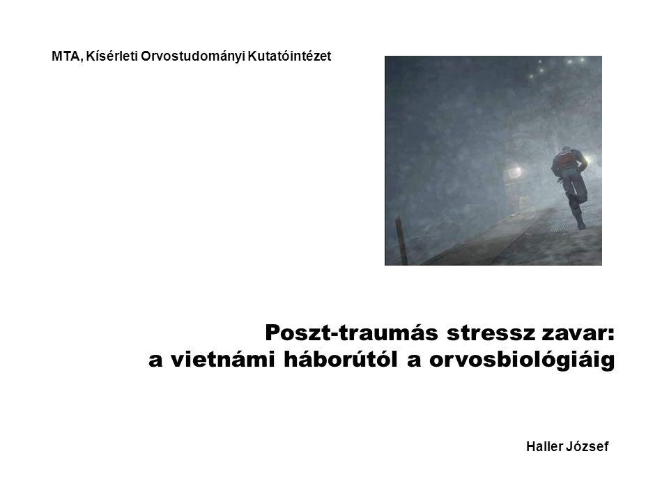 Poszt-traumás stressz zavar: a vietnámi háborútól a orvosbiológiáig Haller József MTA, Kísérleti Orvostudományi Kutatóintézet