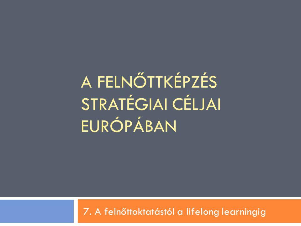 A FELNŐTTKÉPZÉS STRATÉGIAI CÉLJAI EURÓPÁBAN 7. A felnőttoktatástól a lifelong learningig