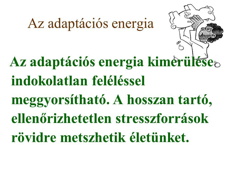 Az adaptációs energia Az adaptációs energia kimerülése indokolatlan feléléssel meggyorsítható. A hosszan tartó, ellenőrizhetetlen stresszforrások rövi