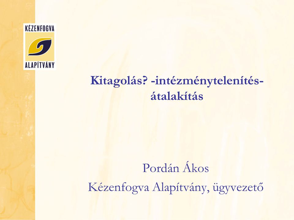 Kitagolás? -intézménytelenítés- átalakítás Pordán Ákos Kézenfogva Alapítvány, ügyvezető