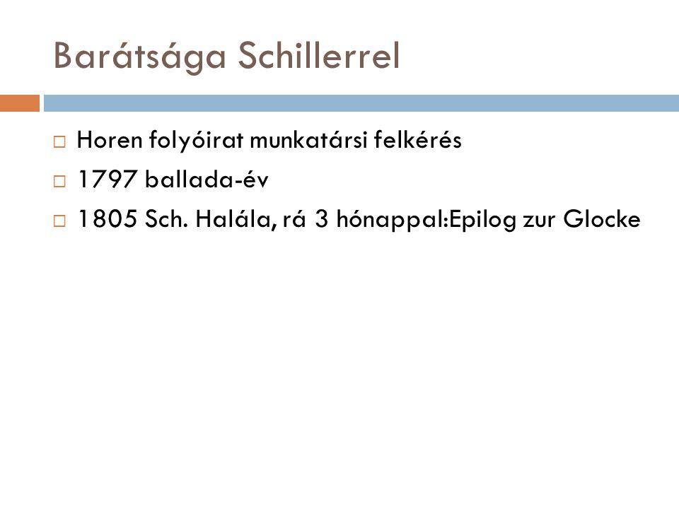 Barátsága Schillerrel  Horen folyóirat munkatársi felkérés  1797 ballada-év  1805 Sch. Halála, rá 3 hónappal:Epilog zur Glocke