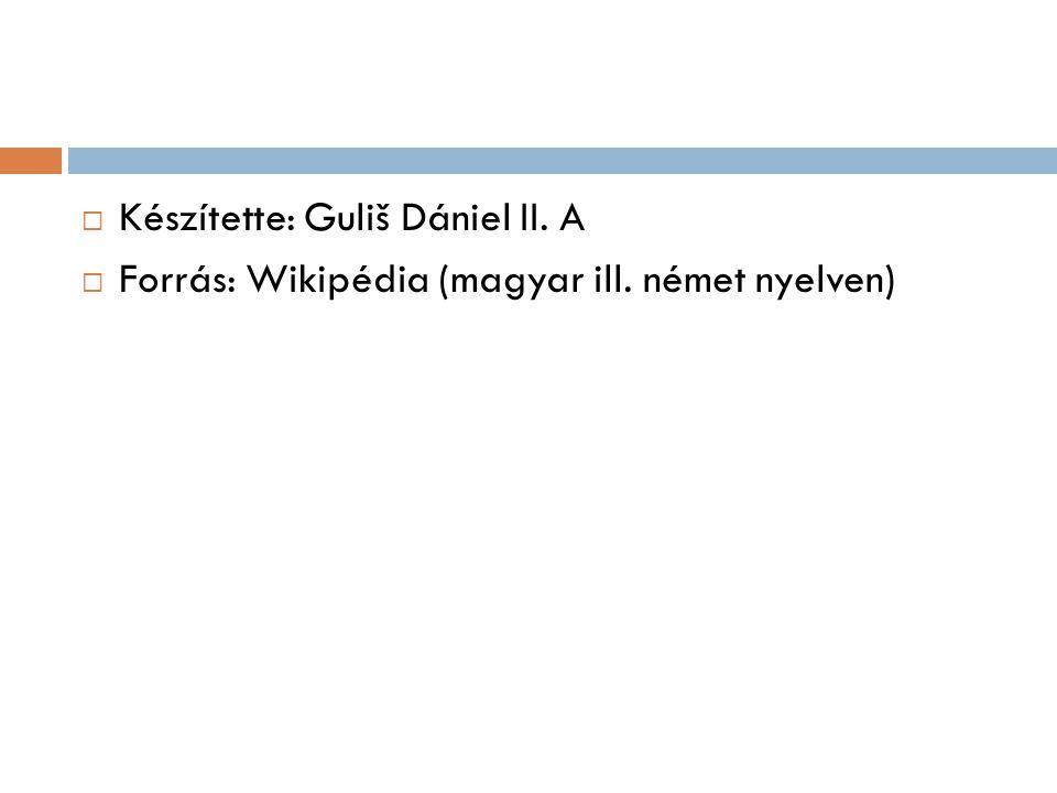  Készítette: Guliš Dániel II. A  Forrás: Wikipédia (magyar ill. német nyelven)