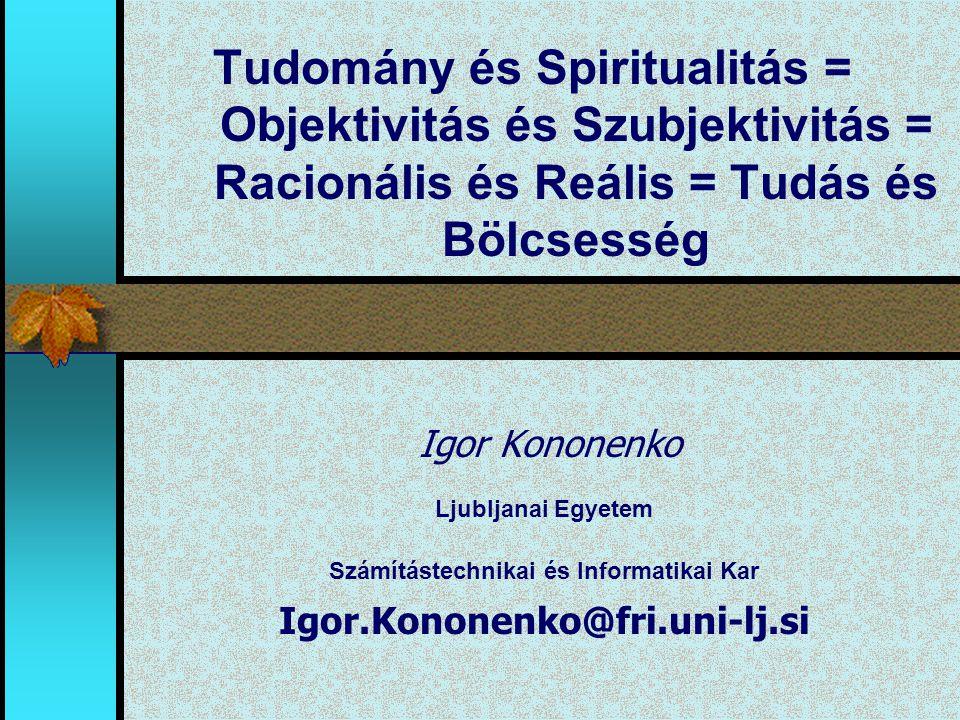 Tudomány és Spiritualitás = Objektivitás és Szubjektivitás = Racionális és Reális = Tudás és Bölcsesség Igor Kononenko Ljubljanai Egyetem Számítástech