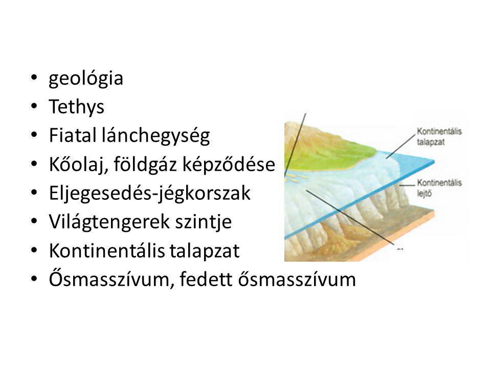 geológia Tethys Fiatal lánchegység Kőolaj, földgáz képződése Eljegesedés-jégkorszak Világtengerek szintje Kontinentális talapzat Ősmasszívum, fedett ő