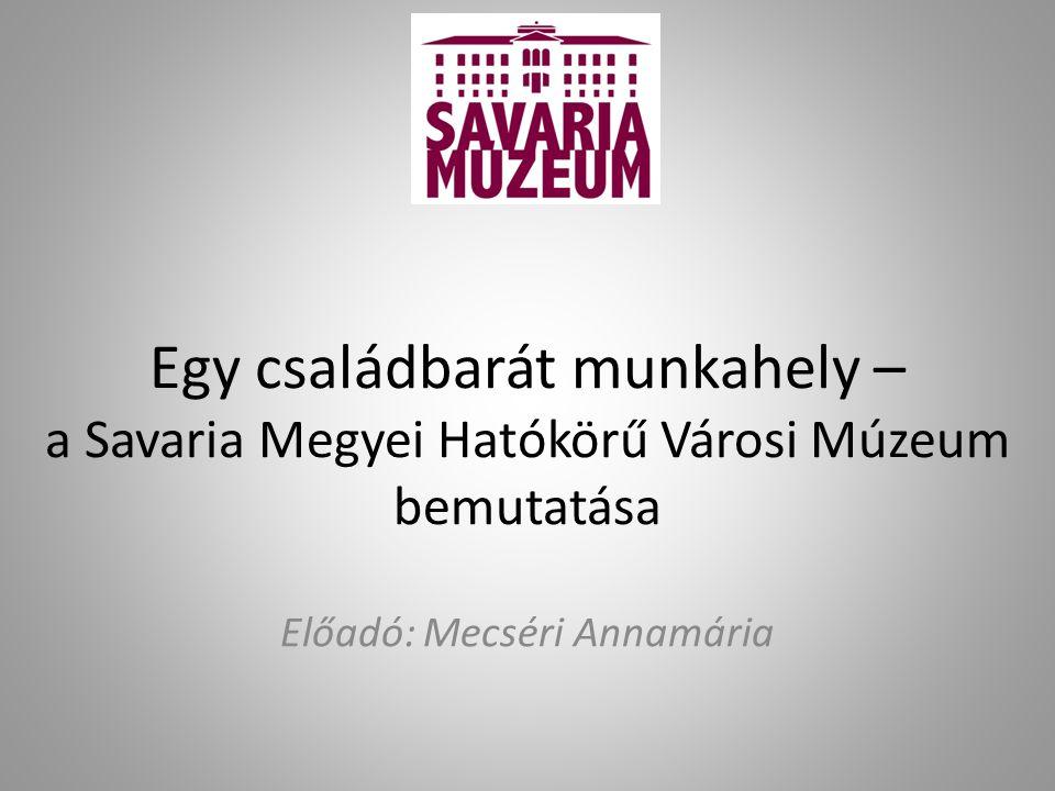 Egy családbarát munkahely – a Savaria Megyei Hatókörű Városi Múzeum bemutatása Előadó: Mecséri Annamária